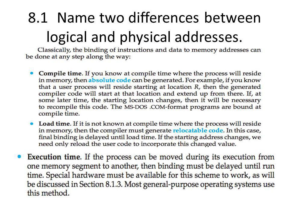 8.1 Name two differences between logical and physical addresses.