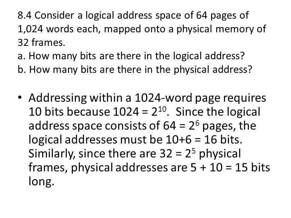 8.4 Consider a logical address space of 64 pages of 1,024 words each, mapped onto a physical memory of 32 frames. a. How many bits are there in the logical address b. How many bits are there in the physical address