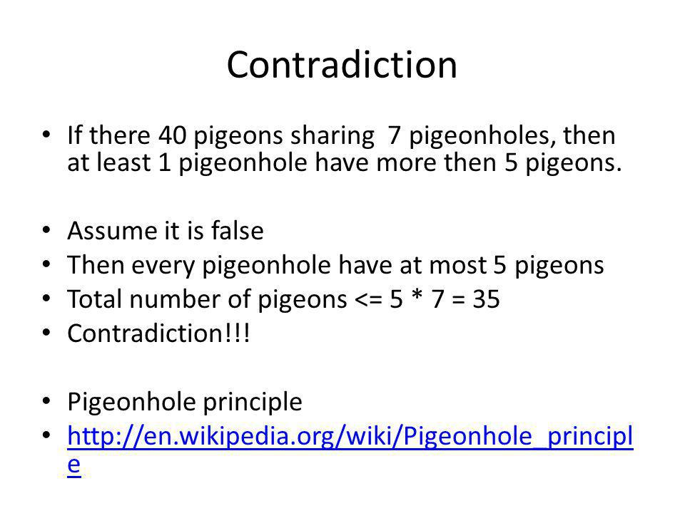 Contradiction If there 40 pigeons sharing 7 pigeonholes, then at least 1 pigeonhole have more then 5 pigeons.