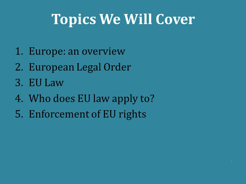Topics We Will Cover Europe: an overview European Legal Order EU Law