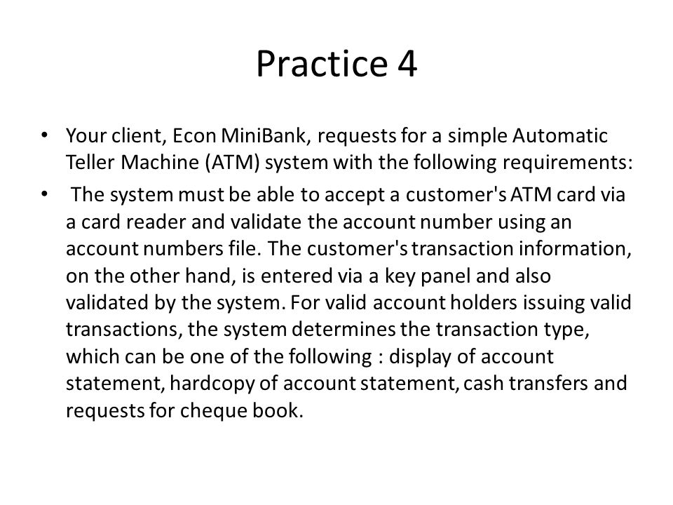 Practice 4 Your client, Econ MiniBank, requests for a simple Automatic Teller Machine (ATM) system with the following requirements:
