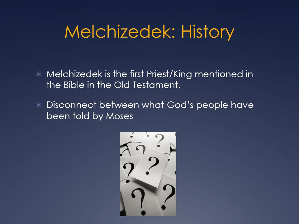 Melchizedek: History Melchizedek is the first Priest/King mentioned in the Bible in the Old Testament.