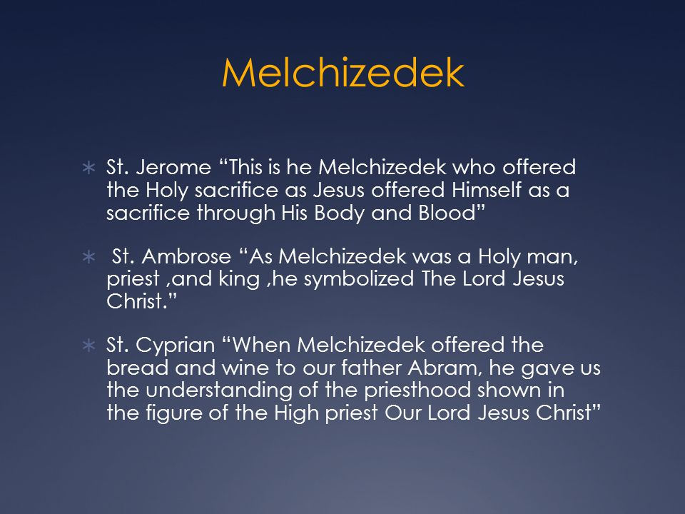 Melchizedek St. Jerome This is he Melchizedek who offered the Holy sacrifice as Jesus offered Himself as a sacrifice through His Body and Blood