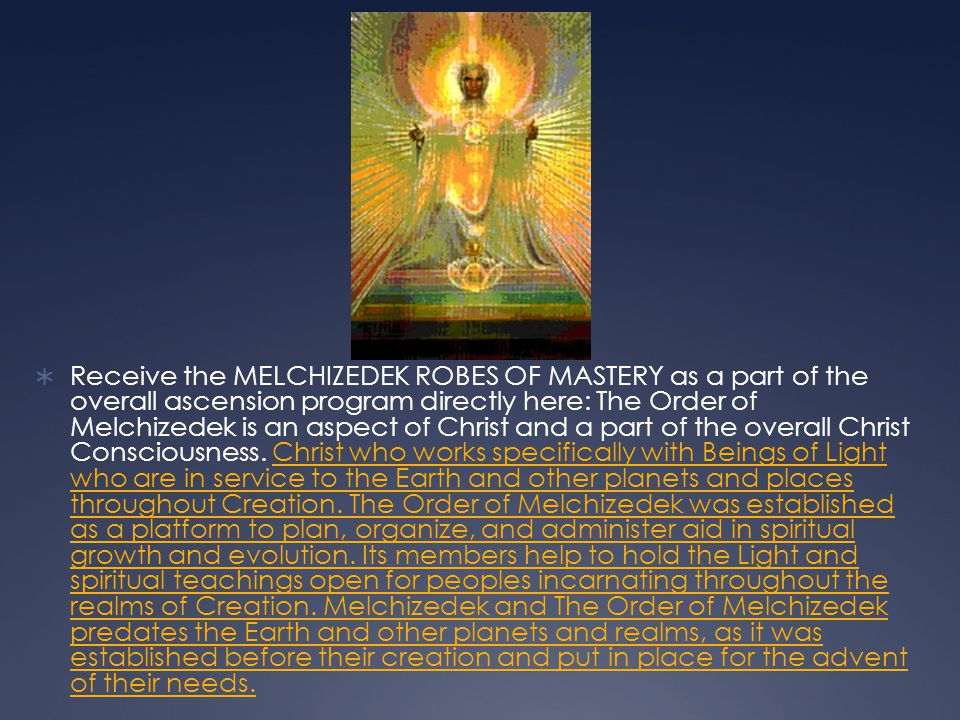 Receive the MELCHIZEDEK ROBES OF MASTERY as a part of the overall ascension program directly here: The Order of Melchizedek is an aspect of Christ and a part of the overall Christ Consciousness.
