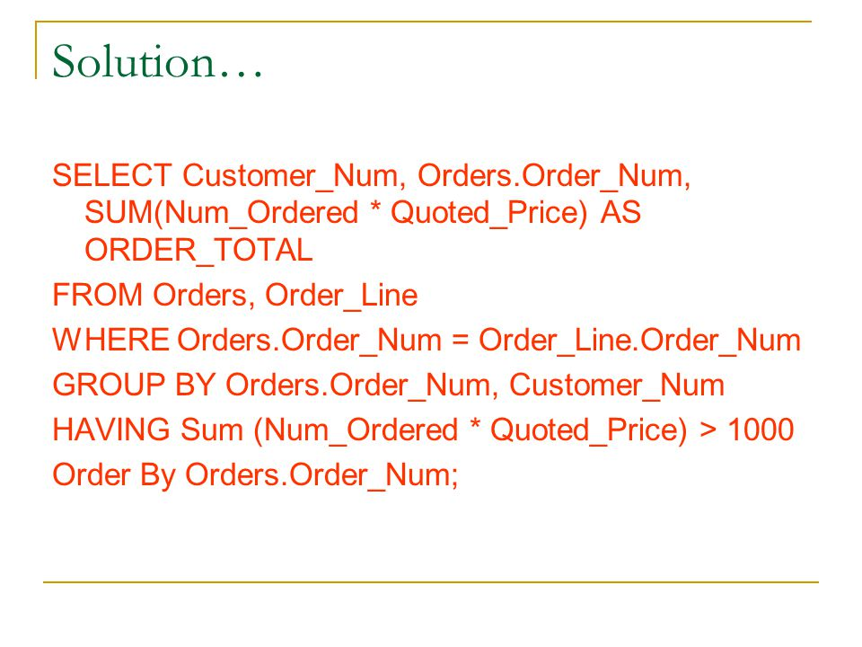 Solution… SELECT Customer_Num, Orders.Order_Num, SUM(Num_Ordered * Quoted_Price) AS ORDER_TOTAL. FROM Orders, Order_Line.