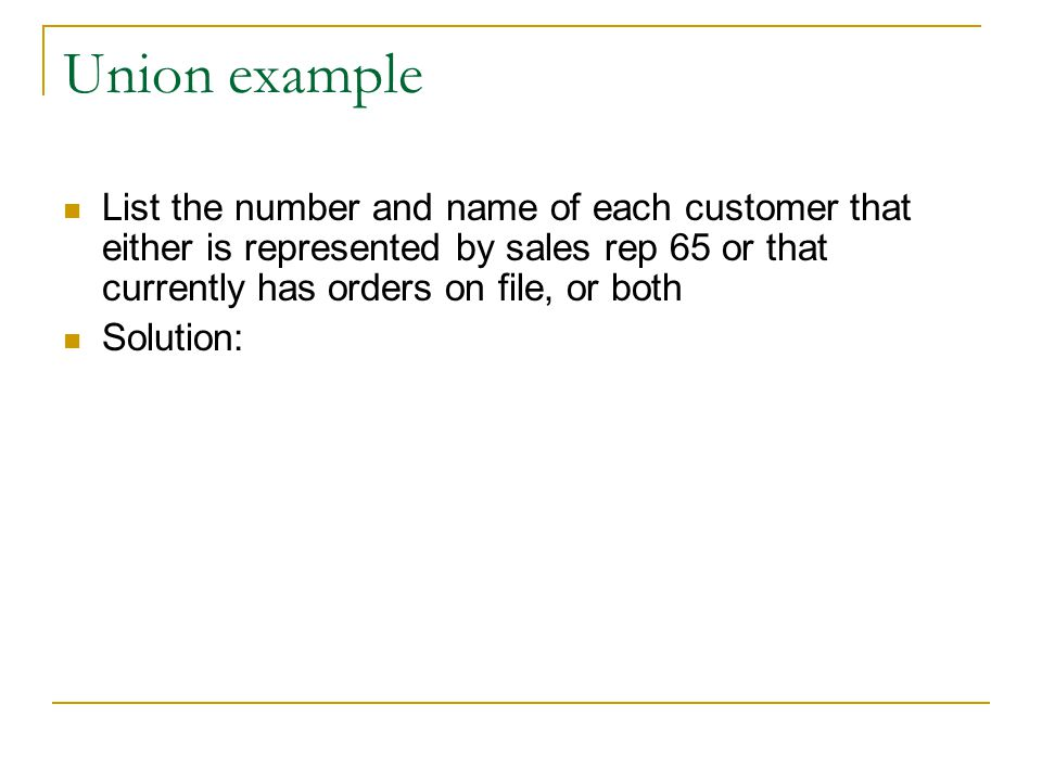 Union example List the number and name of each customer that either is represented by sales rep 65 or that currently has orders on file, or both.