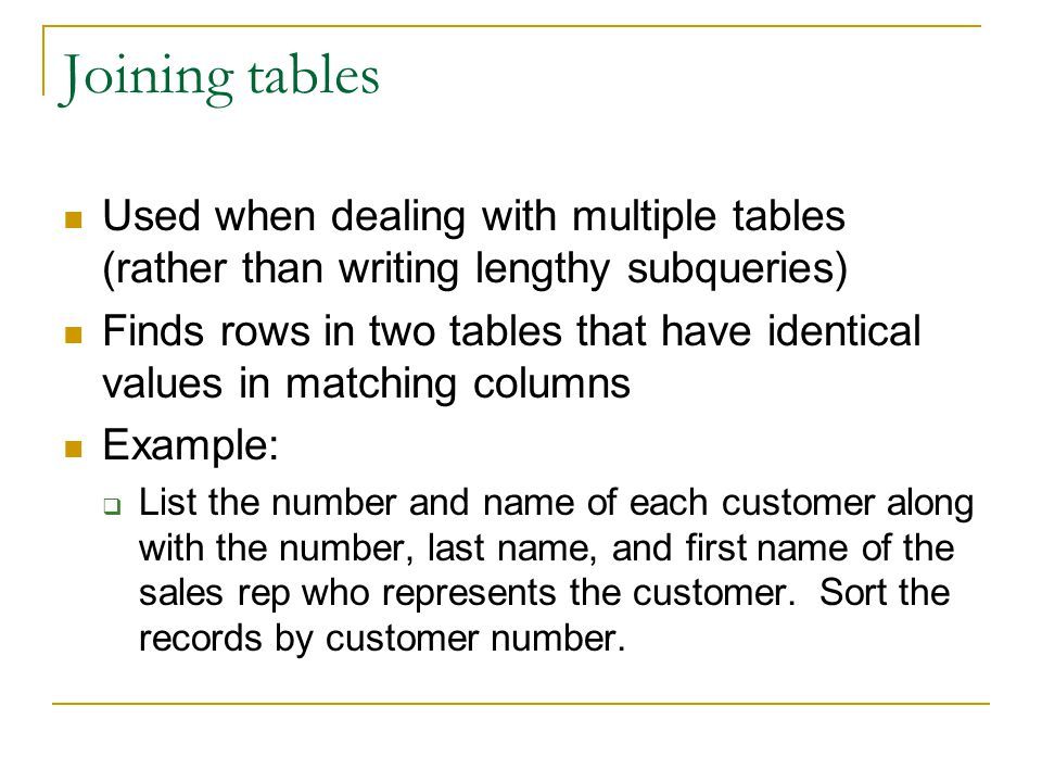 Joining tables Used when dealing with multiple tables (rather than writing lengthy subqueries)