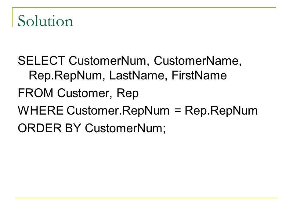 Solution SELECT CustomerNum, CustomerName, Rep.RepNum, LastName, FirstName. FROM Customer, Rep. WHERE Customer.RepNum = Rep.RepNum.