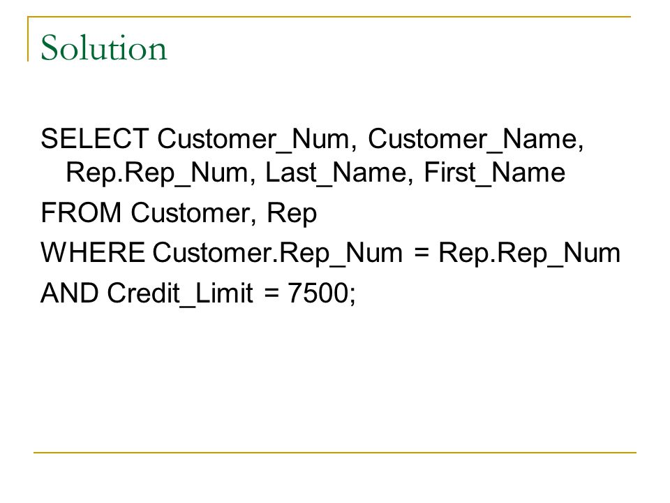 Solution SELECT Customer_Num, Customer_Name, Rep.Rep_Num, Last_Name, First_Name. FROM Customer, Rep.