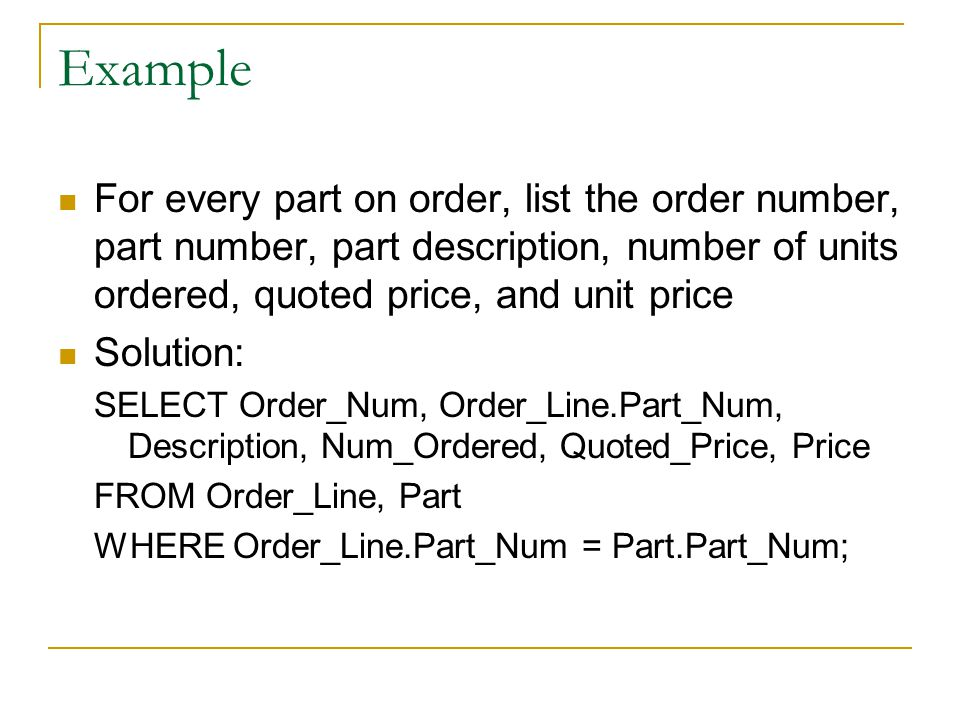 Example For every part on order, list the order number, part number, part description, number of units ordered, quoted price, and unit price.