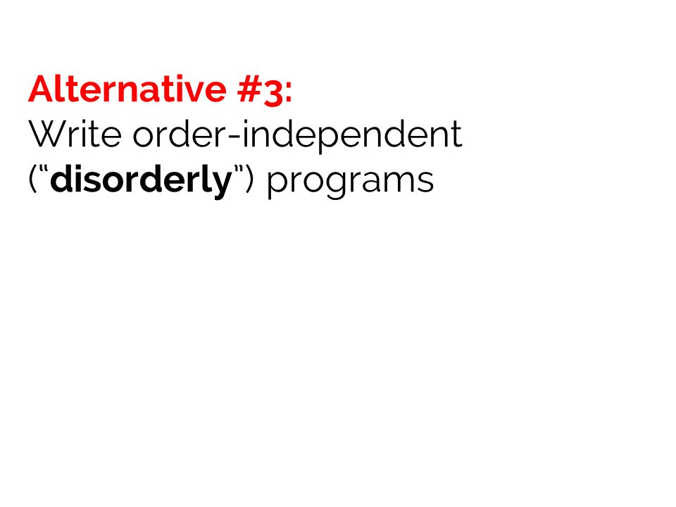 Alternative #3: Write order-independent ( disorderly ) programs