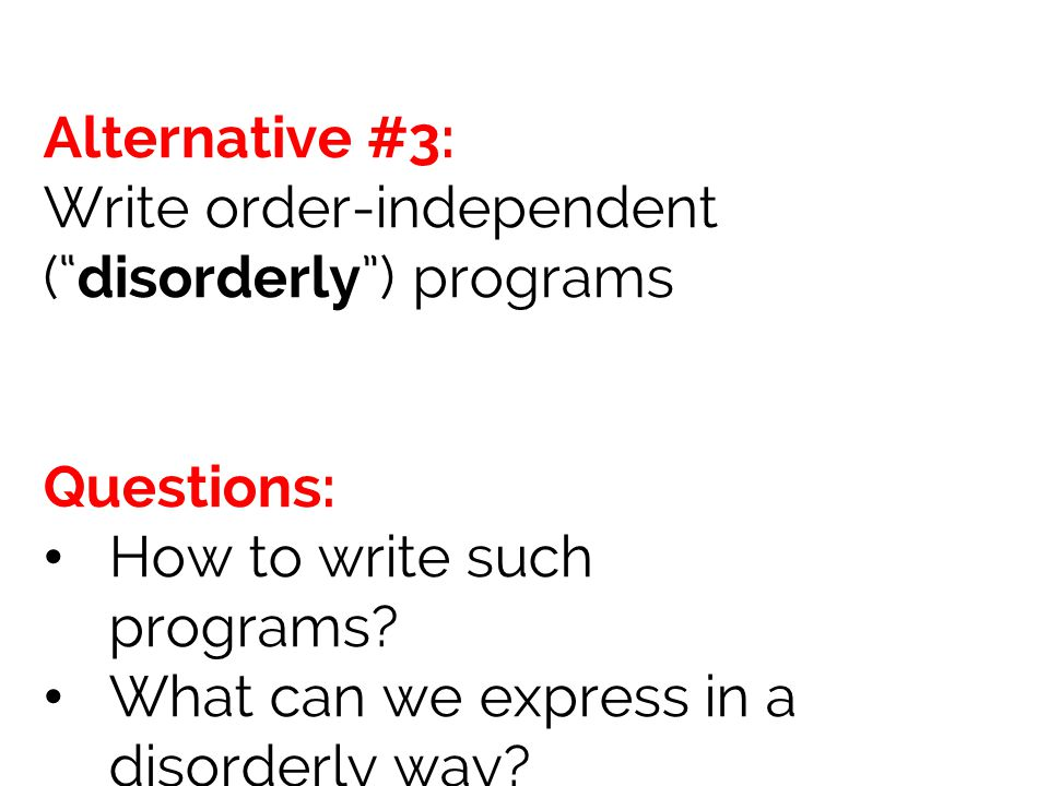 Alternative #3: Write order-independent ( disorderly ) programs. Questions: How to write such programs