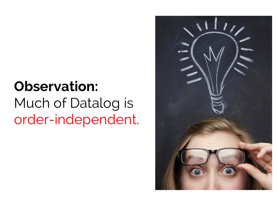 Observation: Much of Datalog is order-independent.