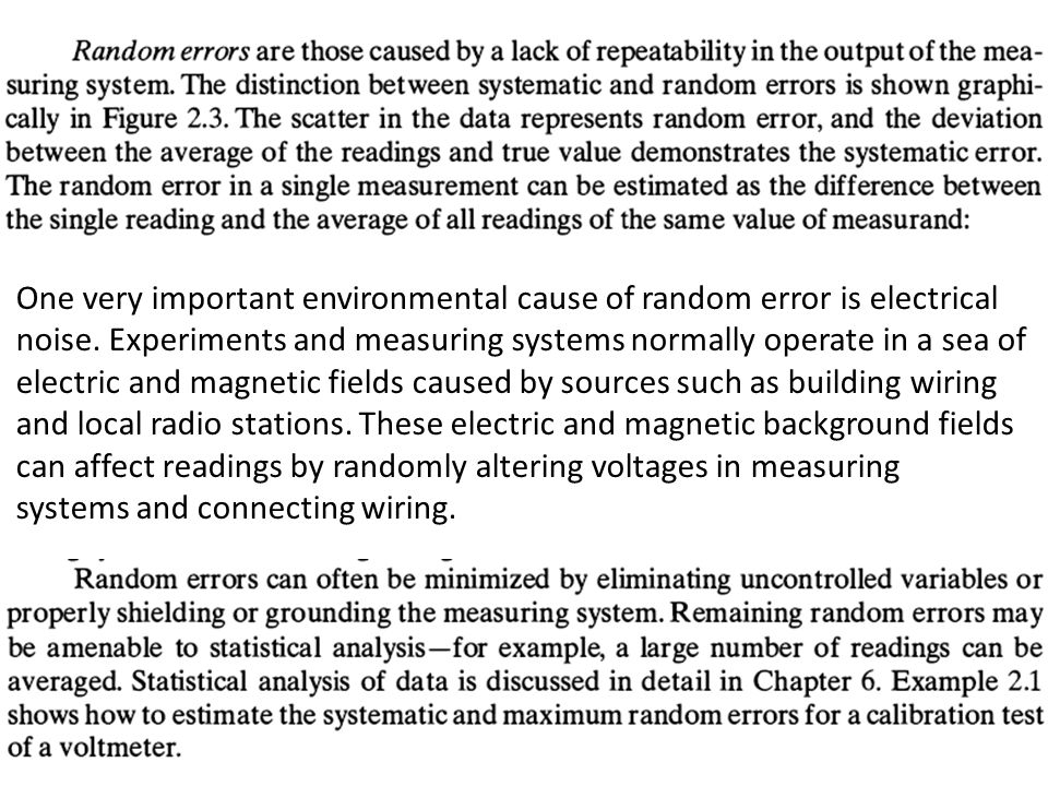 One very important environmental cause of random error is electrical noise. Experiments and measuring systems normally operate in a sea of electric and magnetic fields caused by sources such as building wiring and local radio stations. These electric and magnetic background fields can affect readings by randomly altering voltages in measuring