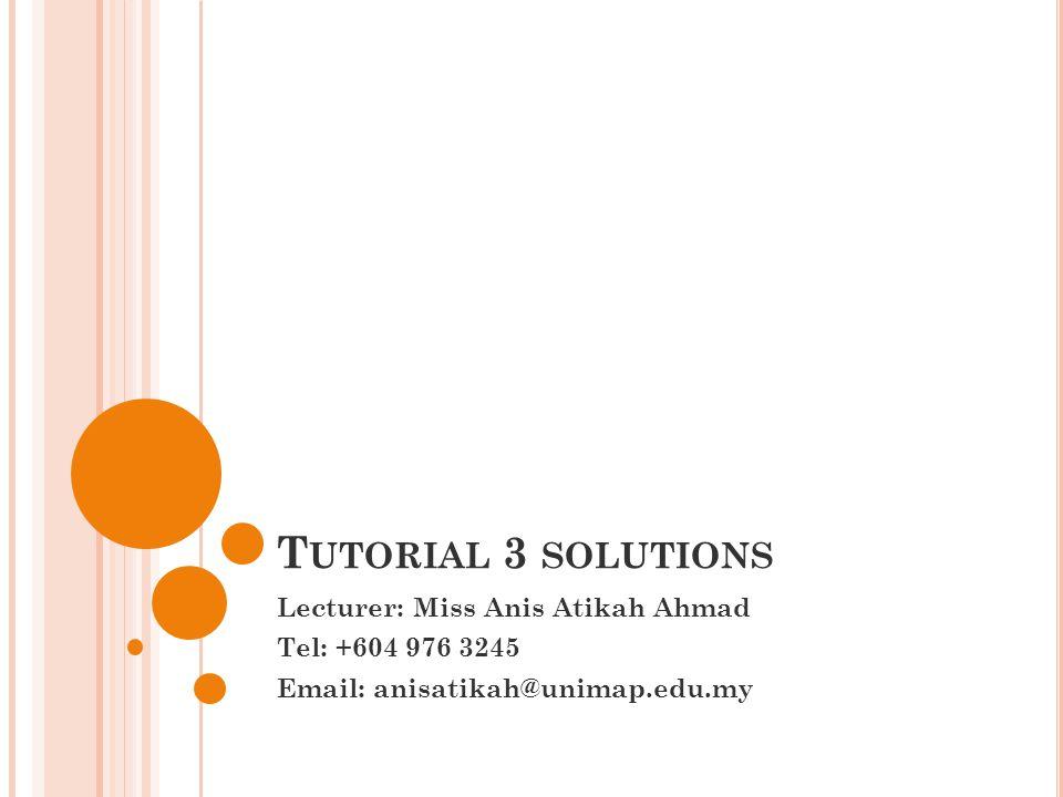 Tutorial 3 solutions Lecturer: Miss Anis Atikah Ahmad