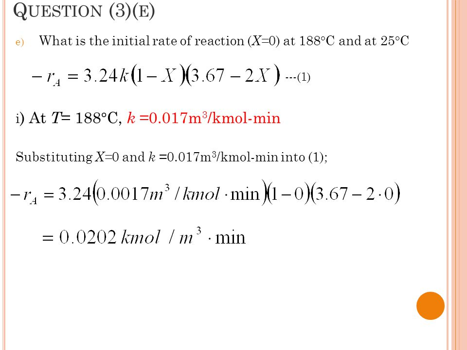 Question (3)(e) What is the initial rate of reaction (X=0) at 188°C and at 25°C. i) At T= 188°C, k =0.017m3/kmol-min.