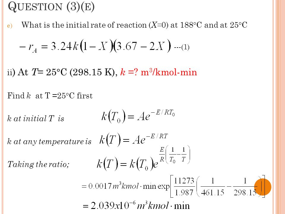 Question (3)(e) What is the initial rate of reaction (X=0) at 188°C and at 25°C. ii) At T= 25°C (298.15 K), k = m3/kmol-min.