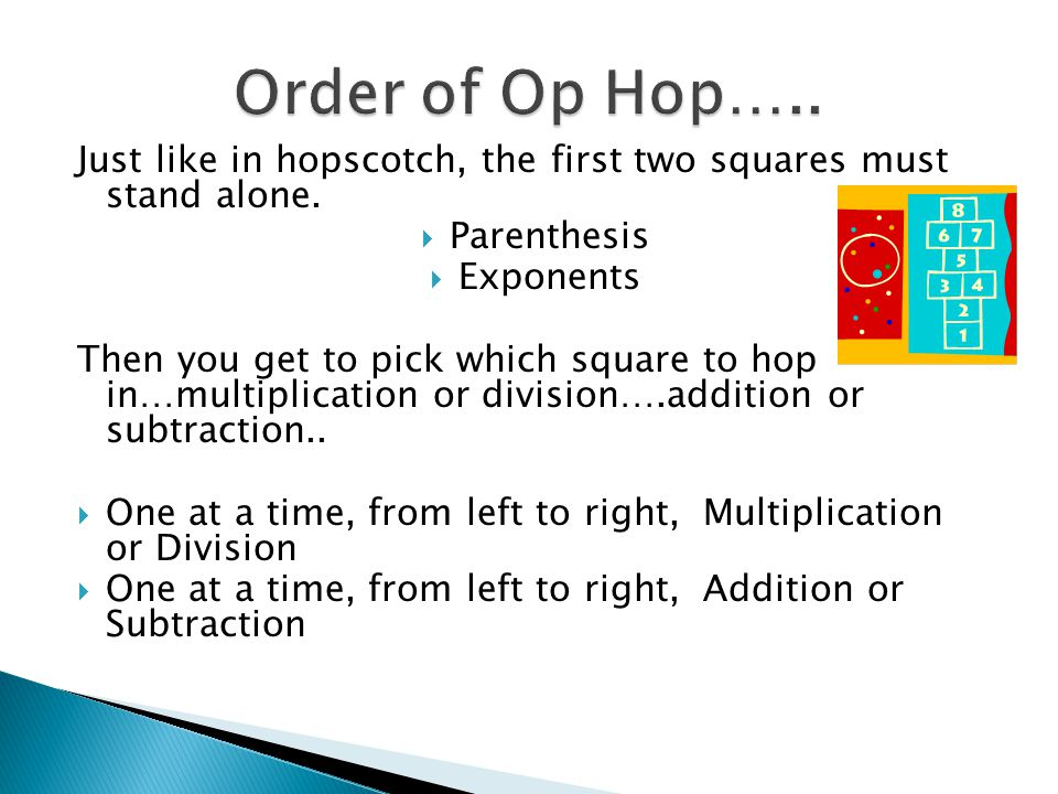 Order of Op Hop….. Just like in hopscotch, the first two squares must stand alone. Parenthesis. Exponents.