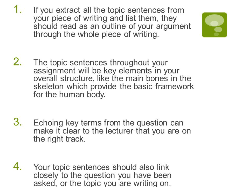 If you extract all the topic sentences from your piece of writing and list them, they should read as an outline of your argument through the whole piece of writing.
