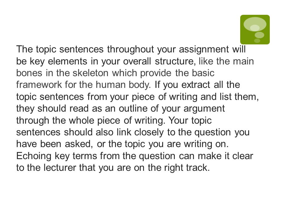 The topic sentences throughout your assignment will be key elements in your overall structure, like the main bones in the skeleton which provide the basic framework for the human body.