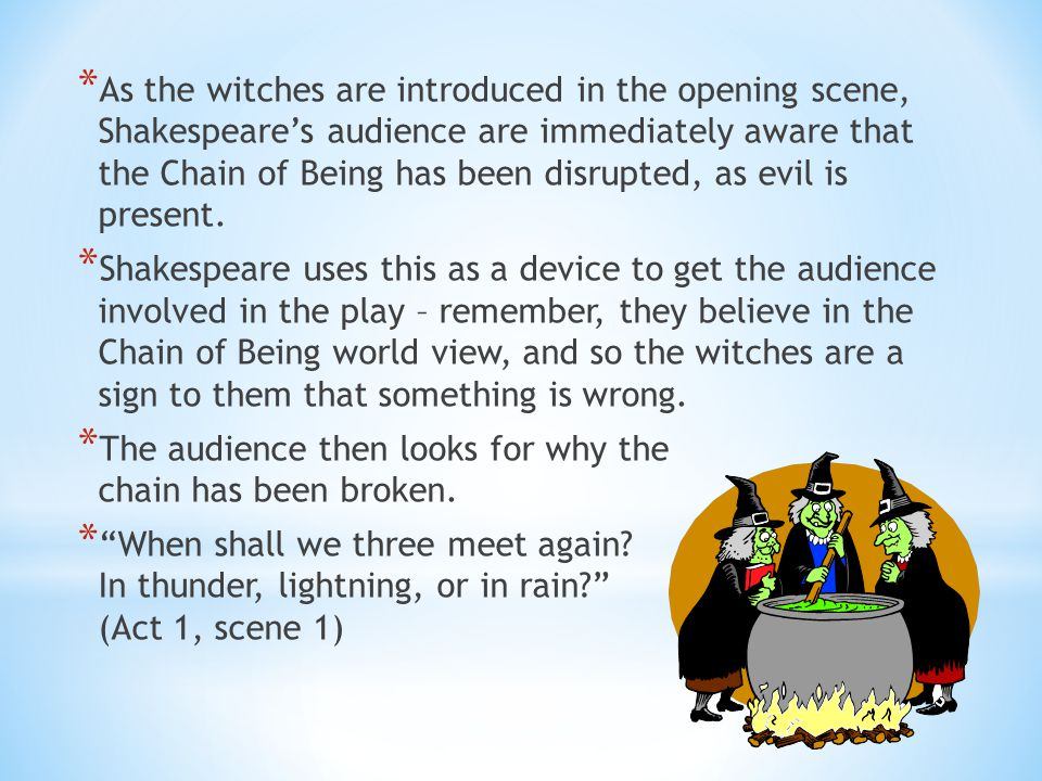 As the witches are introduced in the opening scene, Shakespeare's audience are immediately aware that the Chain of Being has been disrupted, as evil is present.