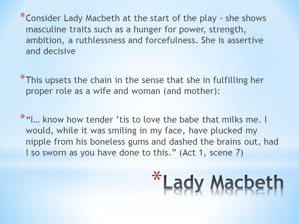 Consider Lady Macbeth at the start of the play – she shows masculine traits such as a hunger for power, strength, ambition, a ruthlessness and forcefulness. She is assertive and decisive