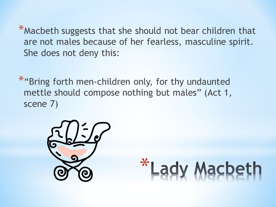 Macbeth suggests that she should not bear children that are not males because of her fearless, masculine spirit. She does not deny this: