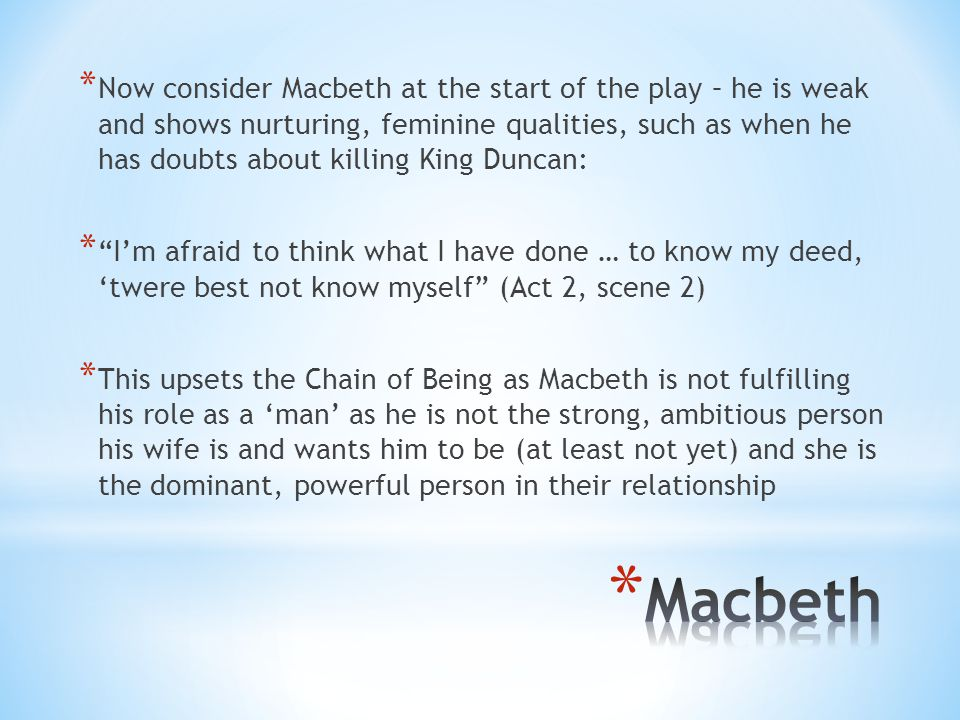 Now consider Macbeth at the start of the play – he is weak and shows nurturing, feminine qualities, such as when he has doubts about killing King Duncan: