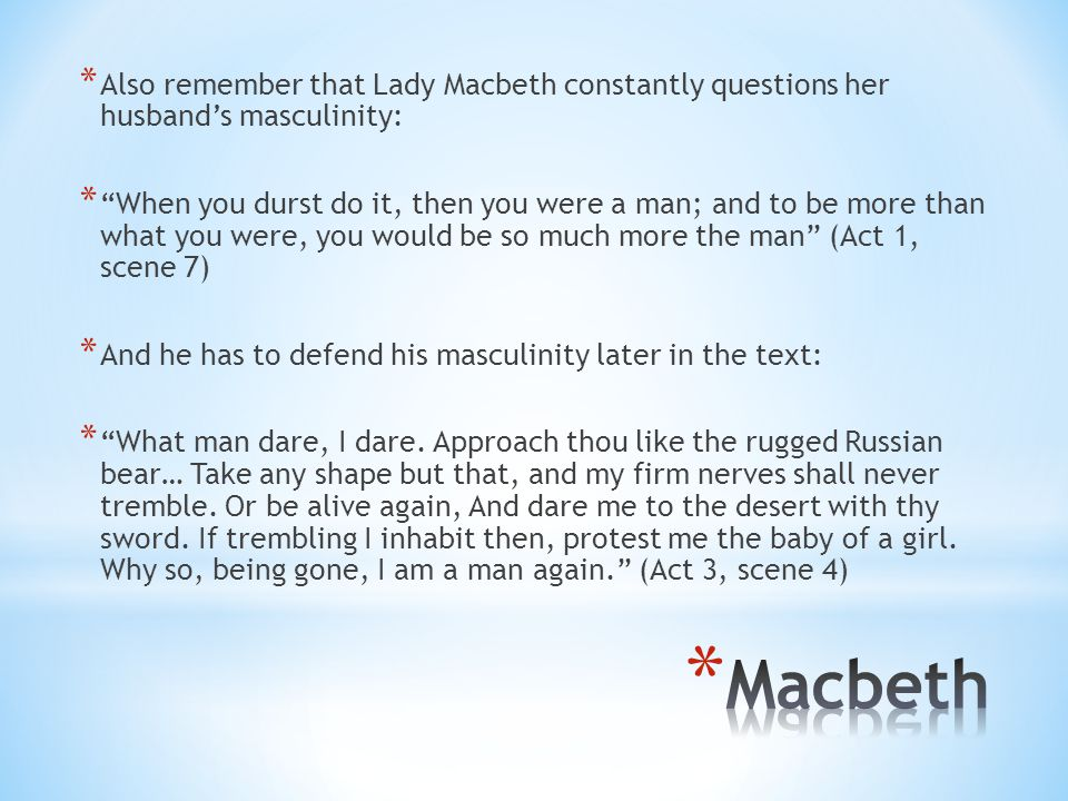 Also remember that Lady Macbeth constantly questions her husband's masculinity: