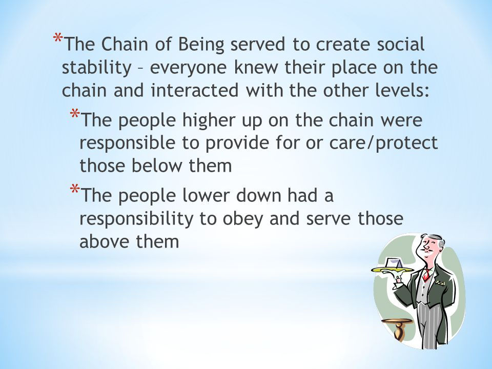 The Chain of Being served to create social stability – everyone knew their place on the chain and interacted with the other levels: