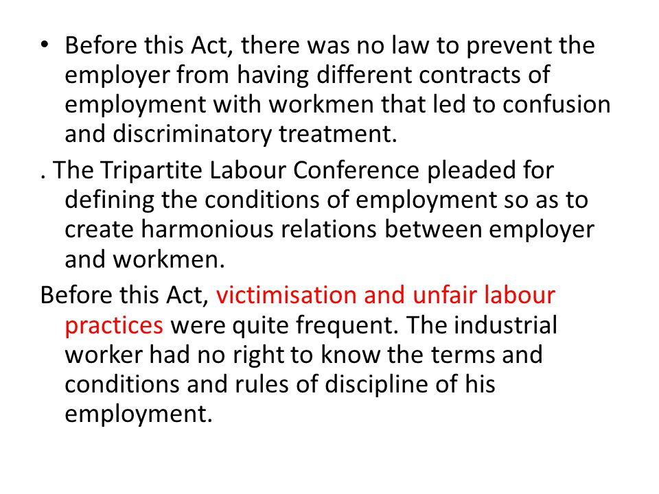 Before this Act, there was no law to prevent the employer from having different contracts of employment with workmen that led to confusion and discriminatory treatment.