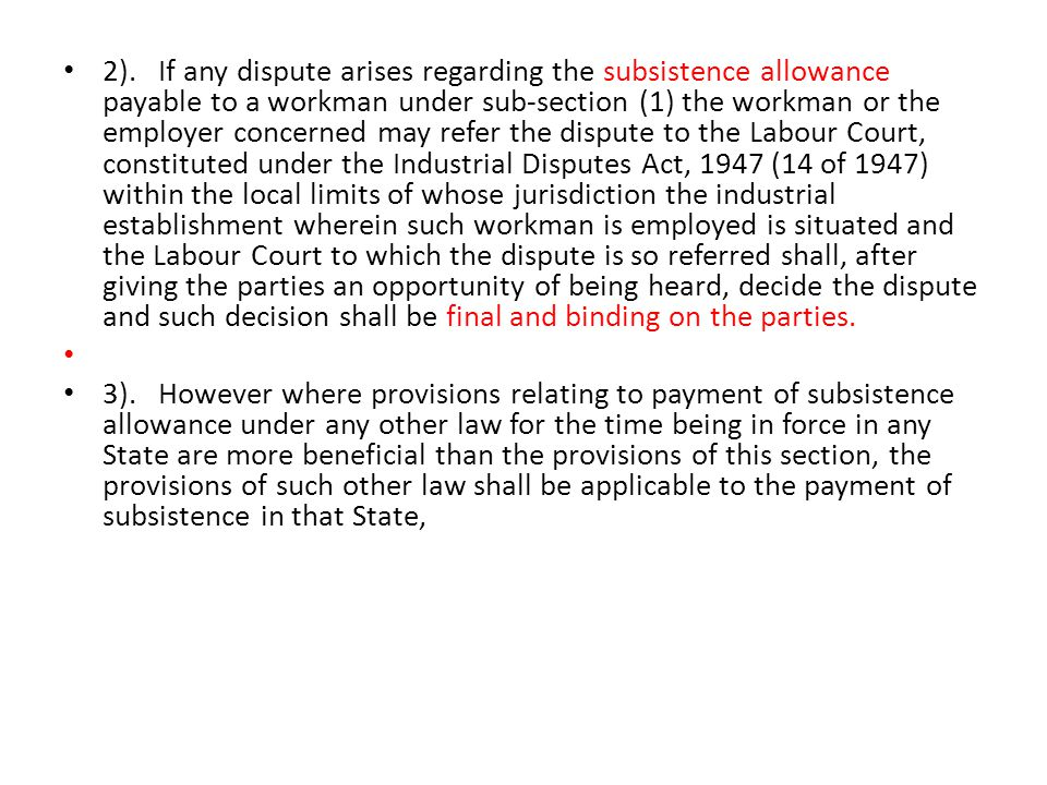 2). If any dispute arises regarding the subsistence allowance payable to a workman under sub-section (1) the workman or the employer concerned may refer the dispute to the Labour Court, constituted under the Industrial Disputes Act, 1947 (14 of 1947) within the local limits of whose jurisdiction the industrial establishment wherein such workman is employed is situated and the Labour Court to which the dispute is so referred shall, after giving the parties an opportunity of being heard, decide the dispute and such decision shall be final and binding on the parties.