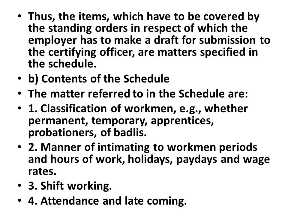 Thus, the items, which have to be covered by the standing orders in respect of which the employer has to make a draft for submission to the certifying officer, are matters specified in the schedule.