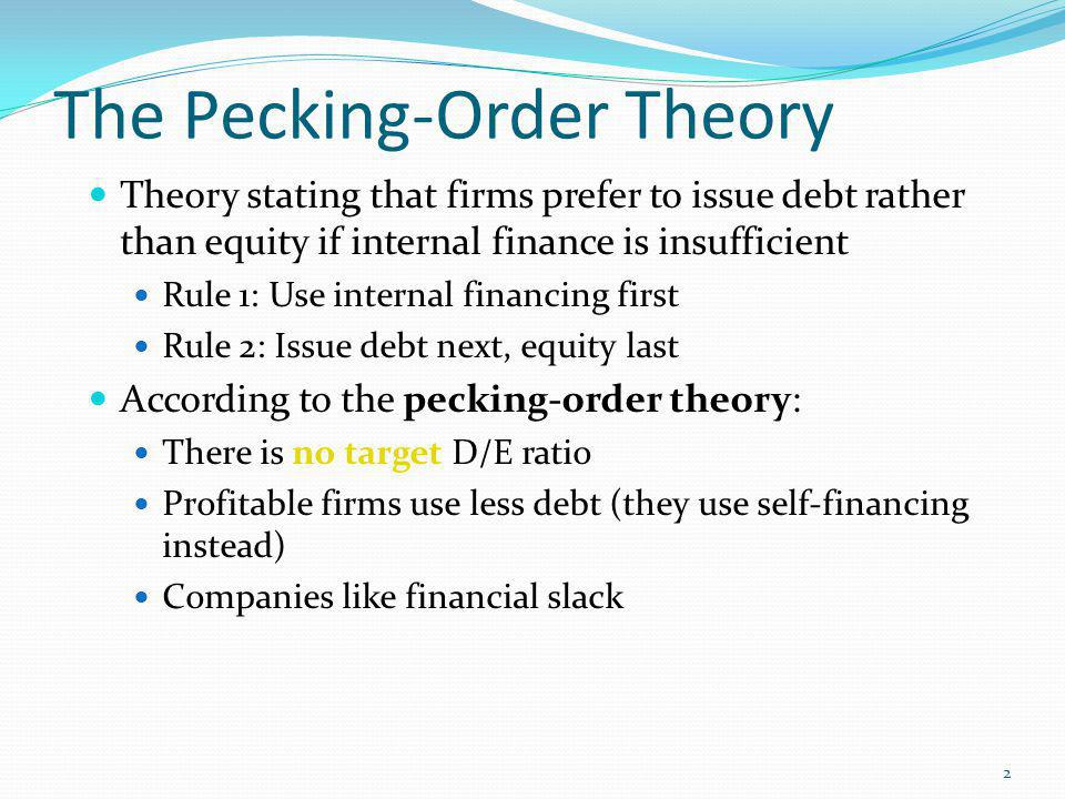 pecking order theory Pecking-order theory explains negative intra-industry correlation between profitability and debt to equity ratio, and the negative share price reaction on announcement of an equity issue.