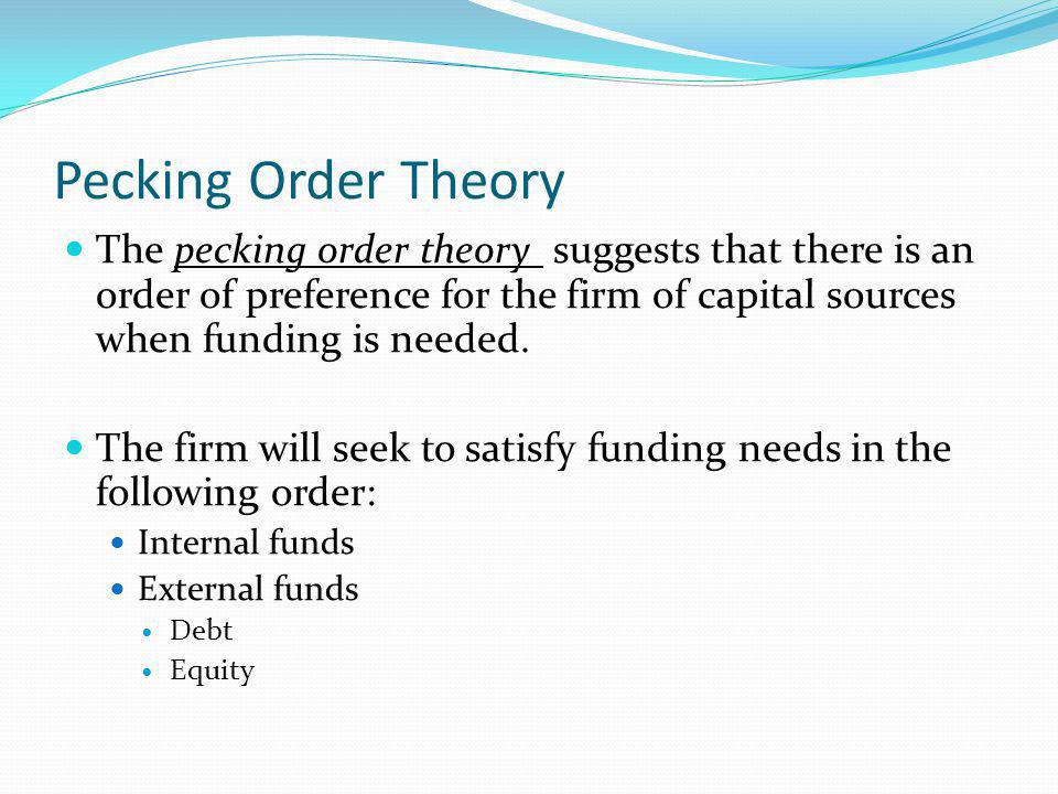 Pecking Order Theory The pecking order theory suggests that there is an order of preference for the firm of capital sources when funding is needed.
