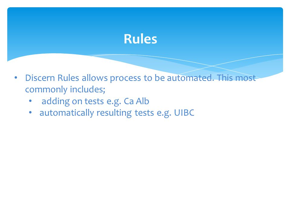 Rules Discern Rules allows process to be automated. This most commonly includes; adding on tests e.g. Ca Alb.