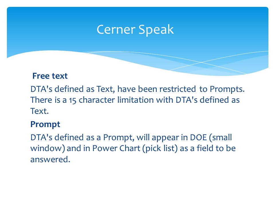Cerner Speak Free text. DTA s defined as Text, have been restricted to Prompts. There is a 15 character limitation with DTA s defined as Text.