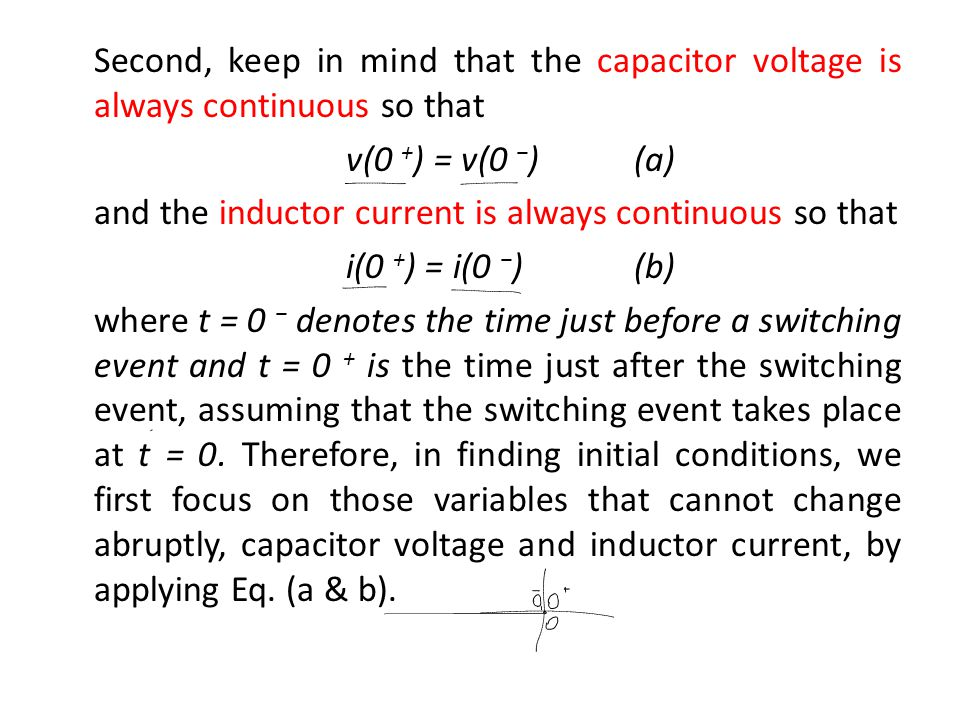 Second, keep in mind that the capacitor voltage is always continuous so that v(0 +) = v(0 −) (a) and the inductor current is always continuous so that i(0 +) = i(0 −) (b) where t = 0 − denotes the time just before a switching event and t = 0 + is the time just after the switching event, assuming that the switching event takes place at t = 0.