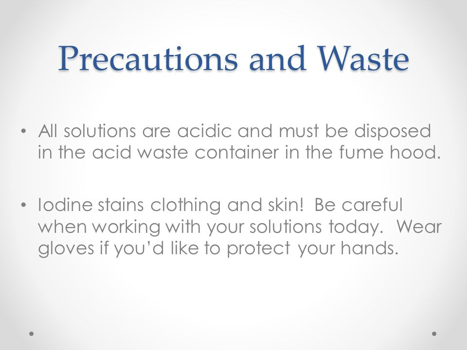Precautions and Waste All solutions are acidic and must be disposed in the acid waste container in the fume hood.