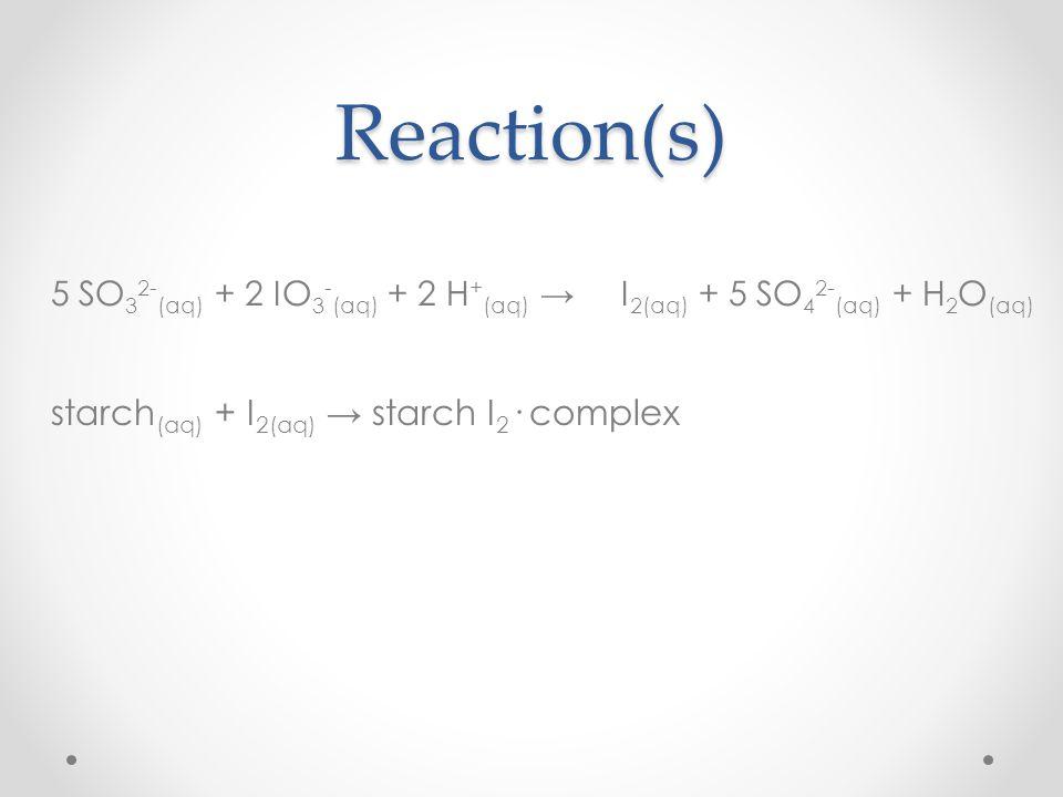 Reaction(s) 5 SO32-(aq) + 2 IO3-(aq) + 2 H+(aq) → I2(aq) + 5 SO42-(aq) + H2O(aq) starch(aq) + I2(aq) → starch I2· complex