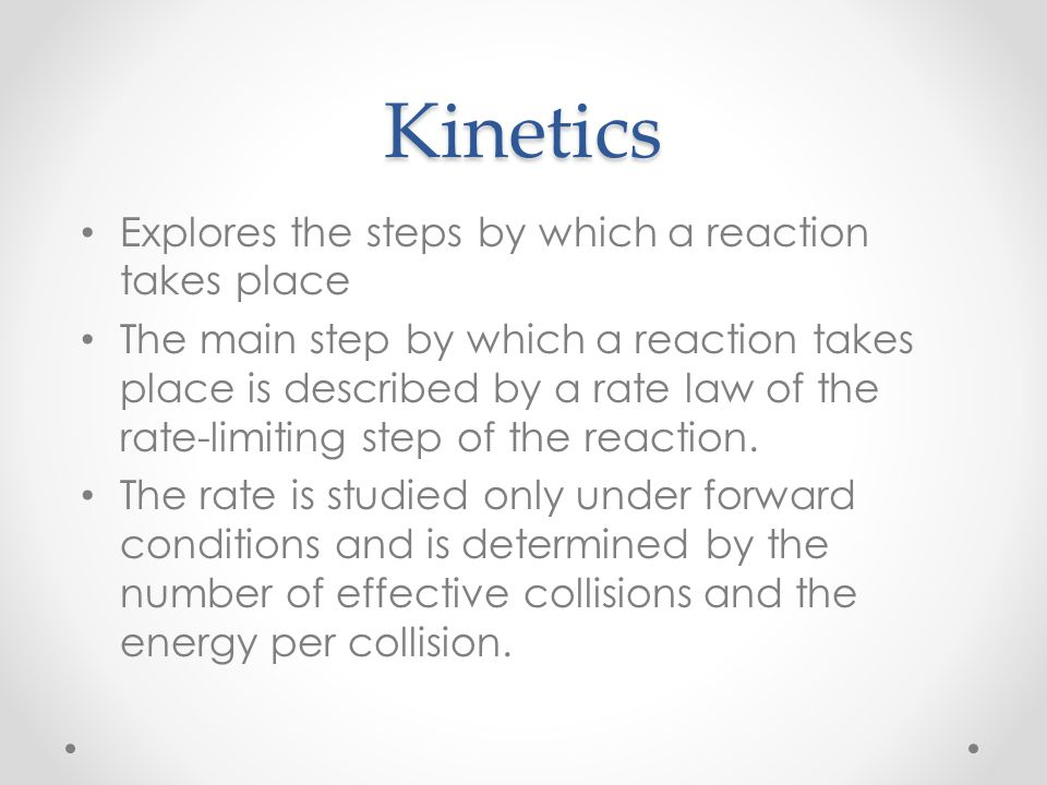Kinetics Explores the steps by which a reaction takes place