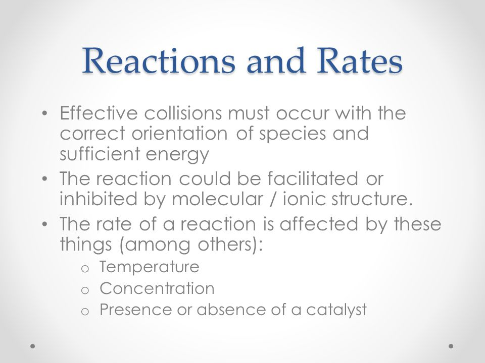 Reactions and Rates Effective collisions must occur with the correct orientation of species and sufficient energy.