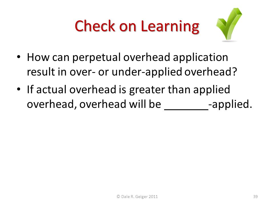 Check on Learning How can perpetual overhead application result in over- or under-applied overhead