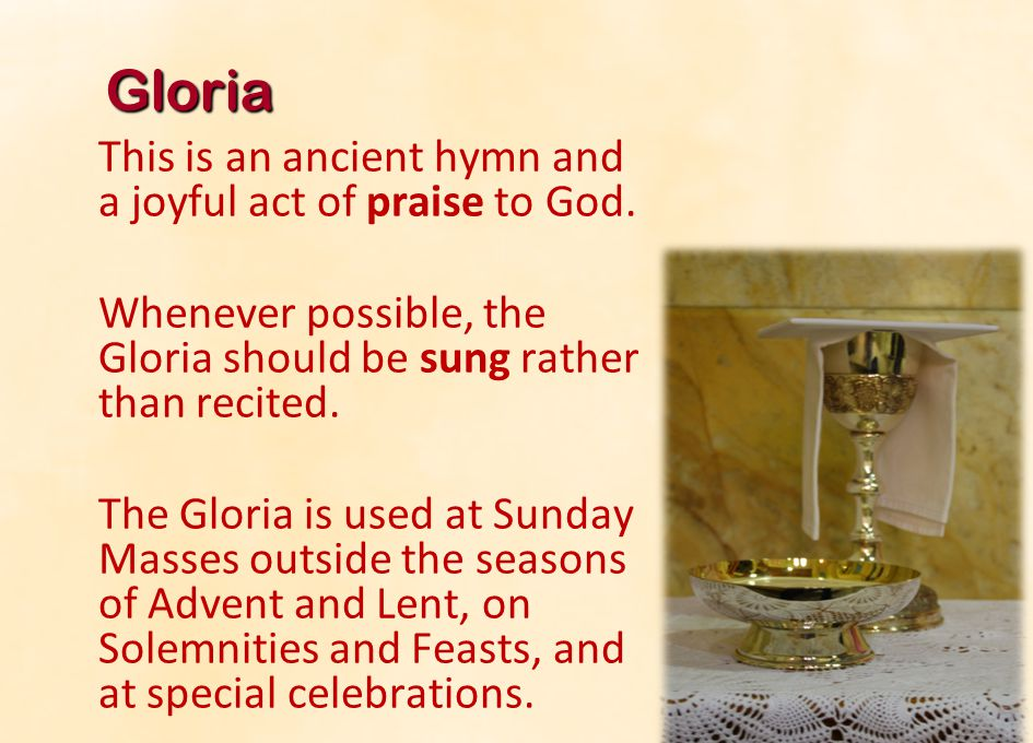 Gloria This is an ancient hymn and a joyful act of praise to God. Whenever possible, the Gloria should be sung rather than recited.