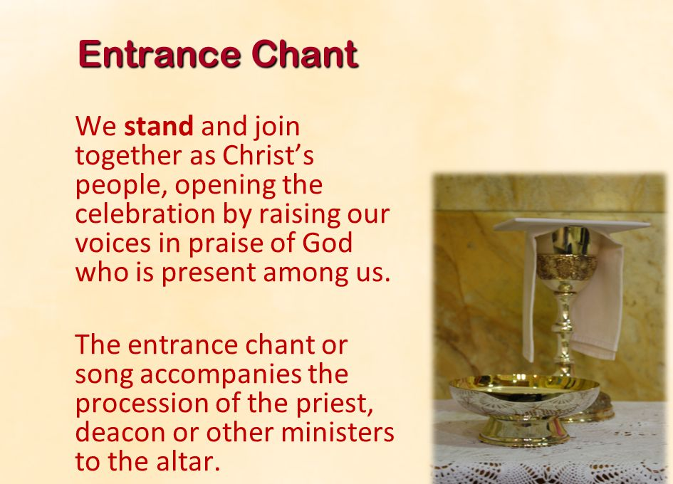 Entrance Chant We stand and join together as Christ's people, opening the celebration by raising our voices in praise of God who is present among us.