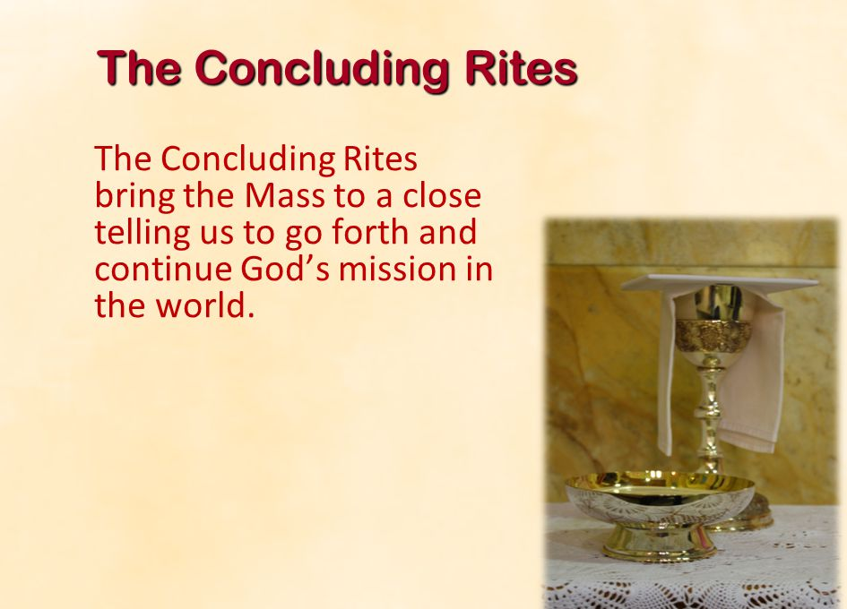 The Concluding Rites The Concluding Rites bring the Mass to a close telling us to go forth and continue God's mission in the world.