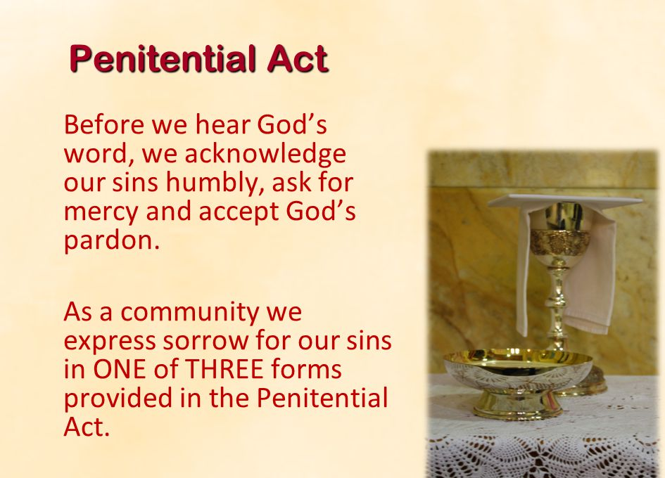 Penitential Act Before we hear God's word, we acknowledge our sins humbly, ask for mercy and accept God's pardon.