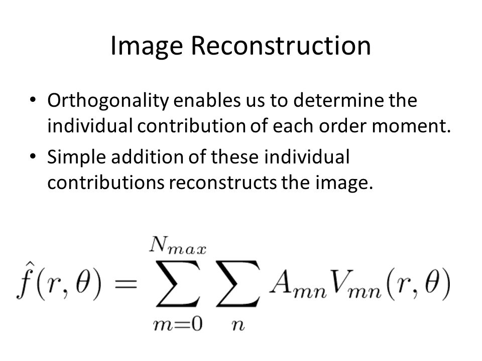 Image Reconstruction Orthogonality enables us to determine the individual contribution of each order moment.