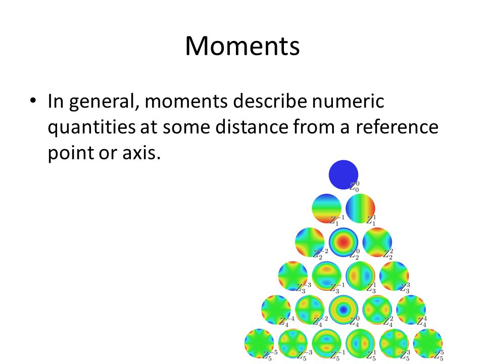 Moments In general, moments describe numeric quantities at some distance from a reference point or axis.