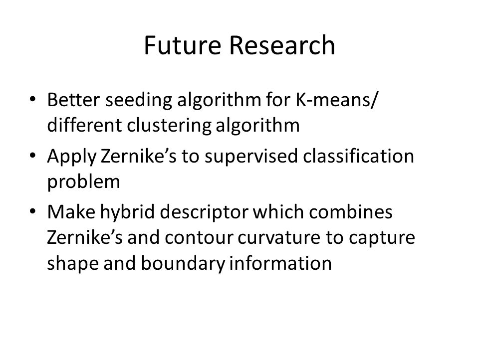 Future Research Better seeding algorithm for K-means/ different clustering algorithm. Apply Zernike's to supervised classification problem.